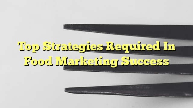 Top Strategies Required In Food Marketing Success