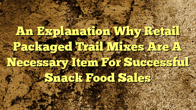 An Explanation Why Retail Packaged Trail Mixes Are A Necessary Item For Successful Snack Food Sales