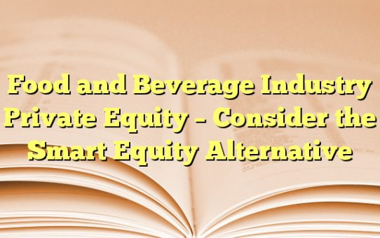 Food and Beverage Industry Private Equity - Consider the Smart Equity Alternative
