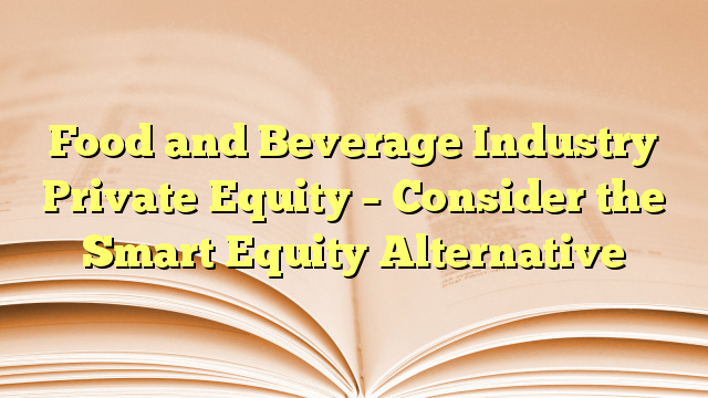 Food and Beverage Industry Private Equity – Consider the Smart Equity Alternative