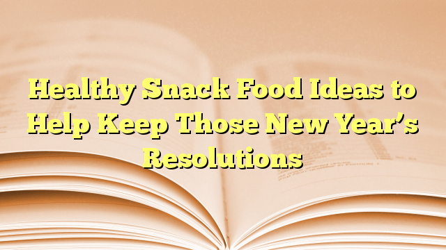 Healthy Snack Food Ideas to Help Keep Those New Year's Resolutions